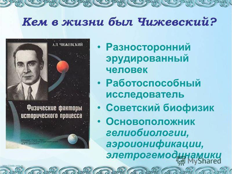 Кем в жизни был Чижевский? Разносторонний эрудированный человек Работоспособный исследователь Советский биофизик Основоположник гелиобиологии, аэроионификации, электро гемодинамики