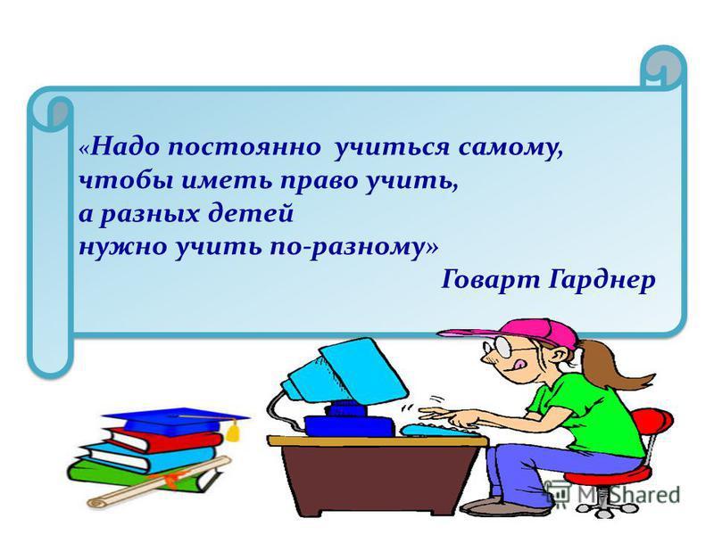 « Надо постоянно учиться самому, чтобы иметь право учить, а разных детей нужно учить по-разному» Говарт Гарднер « Надо постоянно учиться самому, чтобы иметь право учить, а разных детей нужно учить по-разному» Говарт Гарднер