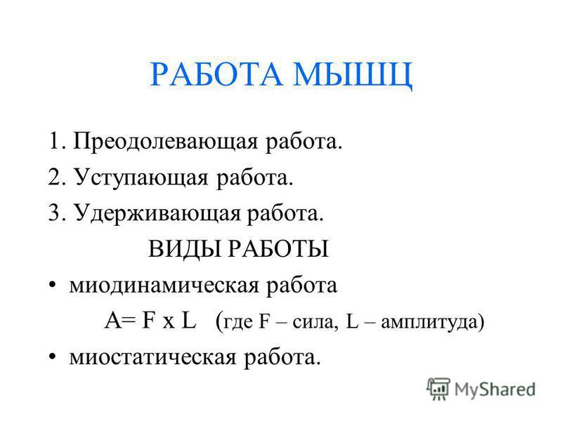 РАБОТА МЫШЦ 1. Преодолевающая работа. 2. Уступающая работа. 3. Удерживающая работа. ВИДЫ РАБОТЫ миодинамическая работа А= F х L ( где F – сила, L – амплитуда) миостатическая работа.