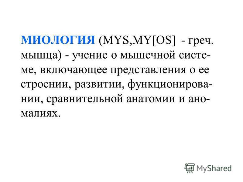 МИОЛОГИЯ (MYS,MY[OS] - греч. мышца) - учение о мышечной системе, включающее представления о ее строении, развитии, функционировании, сравнительной анатомии и аномалиях.