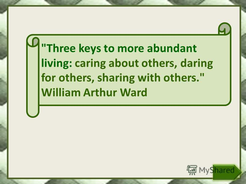 Three keys to more abundant living: caring about others, daring for others, sharing with others. William Arthur Ward