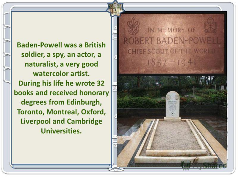 Baden Powel, 1st Baron Baden-Powell From the History of Scouting in the World Scout camp, the place where B. Powel lived B.Powel with his friends, pioneers of scouting The Brownsea Island Scout camp Brownsea Island in Poole Harbour 1926 Boy Scouts Si