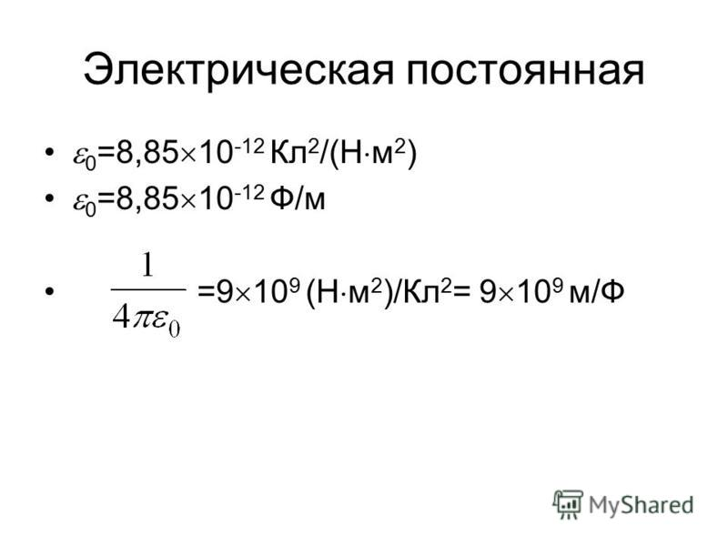 Электрическая постоянная 0 =8,85 10 -12 Кл 2 /(Н м 2 ) 0 =8,85 10 -12 Ф/м =9 10 9 (Н м 2 )/Кл 2 = 9 10 9 м/Ф