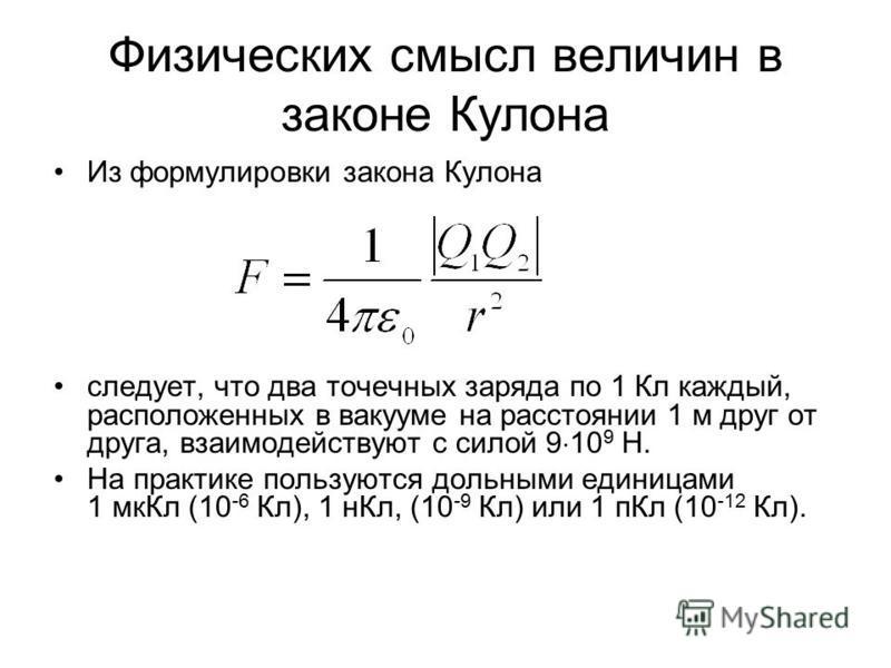 Физических смысл величин в законе Кулона Из формулировки закона Кулона следует, что два точечных заряда по 1 Кл каждый, расположенных в вакууме на расстоянии 1 м друг от друга, взаимодействуют с силой 9 10 9 Н. На практике пользуются дольными единица