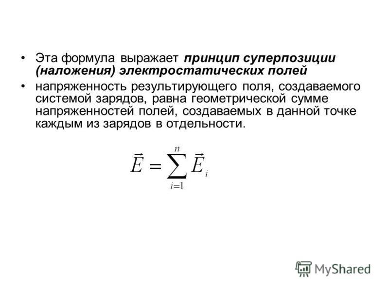 Эта формула выражает принцип суперпозиции (наложения) электростатических полей напряженность результирующего поля, создаваемого системой зарядов, равна геометрической сумме напряженностей полей, создаваемых в данной точке каждым из зарядов в отдельно