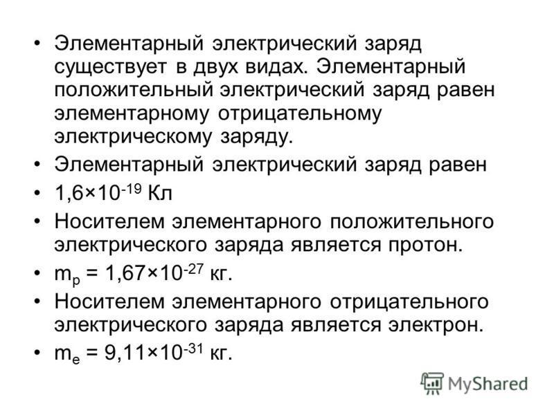 Элементарный электрический заряд существует в двух видах. Элементарный положительный электрический заряд равен элементарному отрицательному электрическому заряду. Элементарный электрический заряд равен 1,6×10 -19 Кл Носителем элементарного положитель