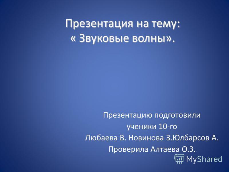 Презентация на тему: « Звуковые волны». Презентацию подготовили ученики 10-го Любаева В. Новинова З.Юлбарсов А. Проверила Алтаева О.З.