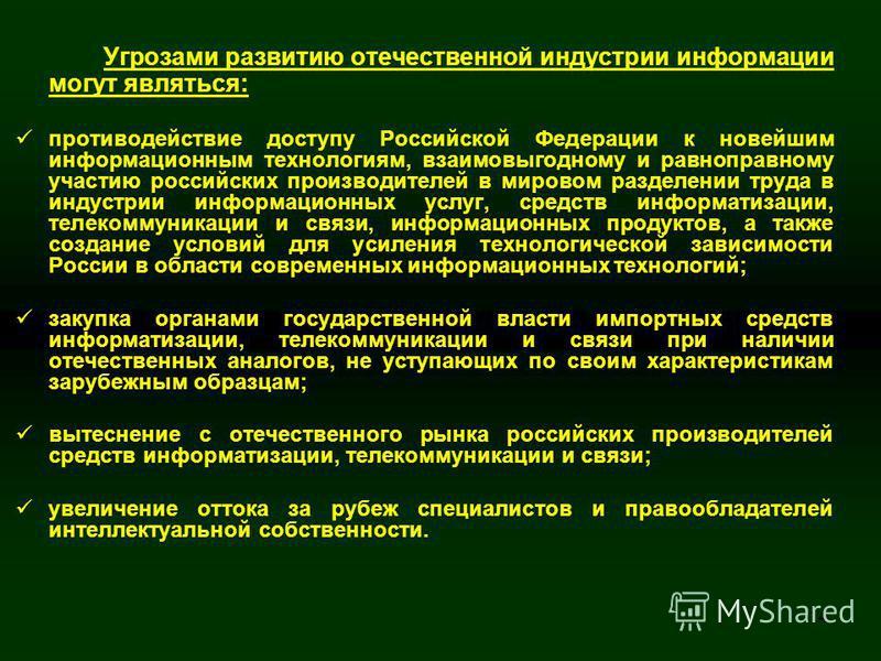 14 Угрозами развитию отечественной индустрии информации могут являться: противодействие доступу Российской Федерации к новейшим информационным технологиям, взаимовыгодному и равноправному участию российских производителей в мировом разделении труда в
