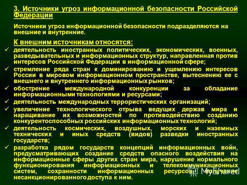 17 3. Источники угроз информационной безопасности Российской Федерации Источники угроз информационной безопасности подразделяются на внешние и внутренние. К внешним источникам относятся: деятельность иностранных политических, экономических, военных,