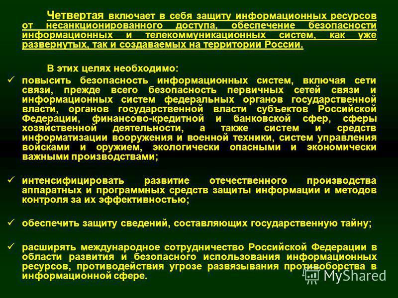 9 Четвертая включает в себя защиту информационных ресурсов от несанкционированного доступа, обеспечение безопасности информационных и телекоммуникационных систем, как уже развернутых, так и создаваемых на территории России. В этих целях необходимо: п