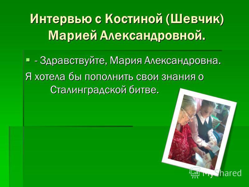 Интервью с Костиной (Шевчик) Марией Александровной. - Здравствуйте, Мария Александровна. - Здравствуйте, Мария Александровна. Я хотела бы пополнить свои знания о Сталинградской битве.