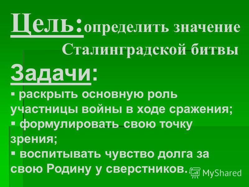 Цель: определить значение Сталинградской битвы Задачи: раскрыть основную роль участницы войны в ходе сражения; формулировать свою точку зрения; воспитывать чувство долга за свою Родину у сверстников.