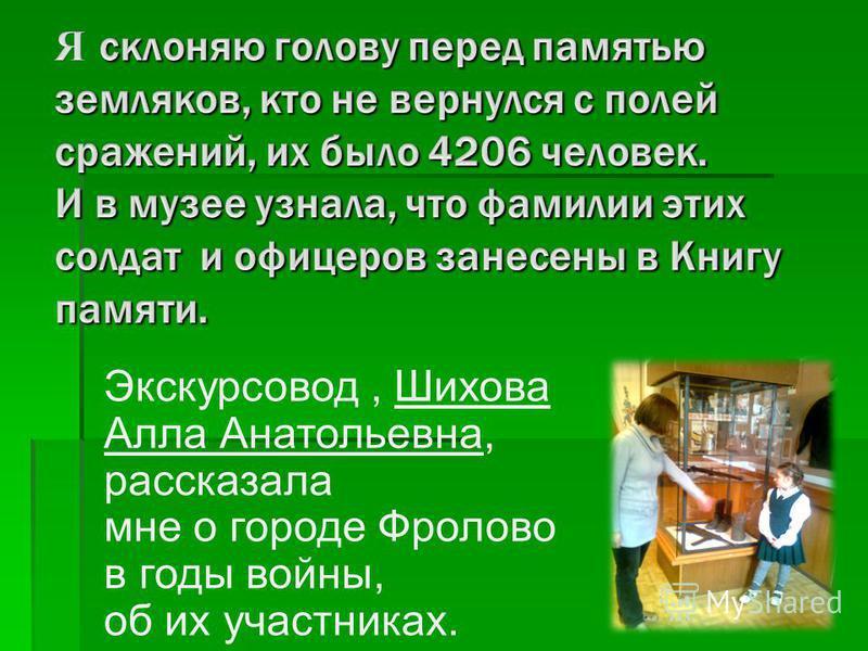 Экскурсовод, Шихова Алла Анатольевна, рассказала мне о городе Фролово в годы войны, об их участниках.