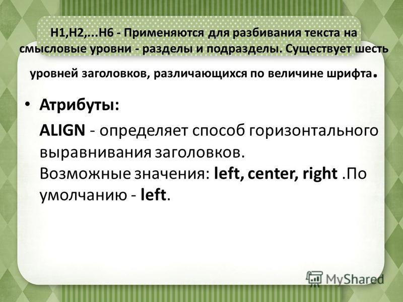 H1,H2,...H6 - Применяются для разбивания текста на смысловые уровни - разделы и подразделы. Существует шесть уровней заголовков, различающихся по величине шрифта. Атрибуты: ALIGN - определяет способ горизонтального выравнивания заголовков. Возможные