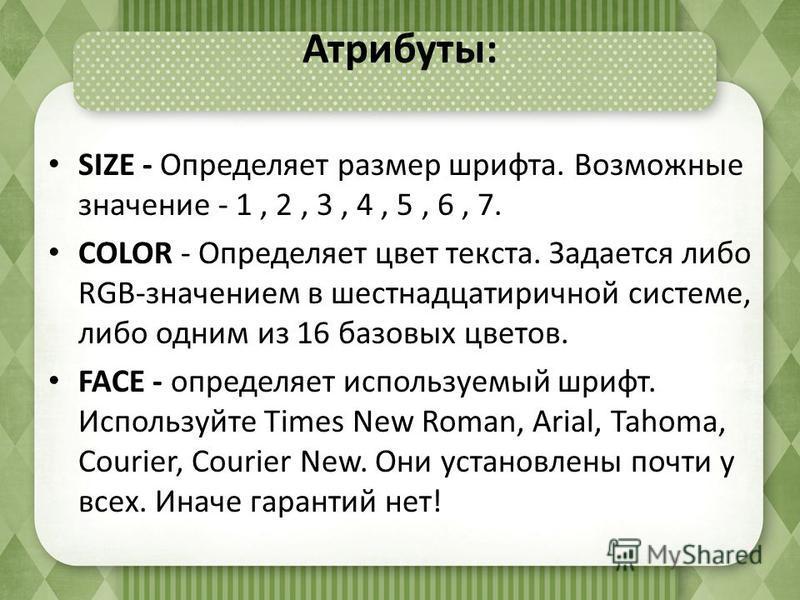 Атрибуты: SIZE - Определяет размер шрифта. Возможные значение - 1, 2, 3, 4, 5, 6, 7. COLOR - Определяет цвет текста. Задается либо RGB-значением в шестнадцатеричной системе, либо одним из 16 базовых цветов. FACE - определяет используемый шрифт. Испол