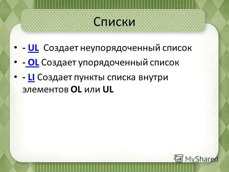 Списки - UL Создает неупорядоченный списокUL - OL Создает упорядоченный список OL - LI Создает пункты списка внутри элементов OL или ULLI