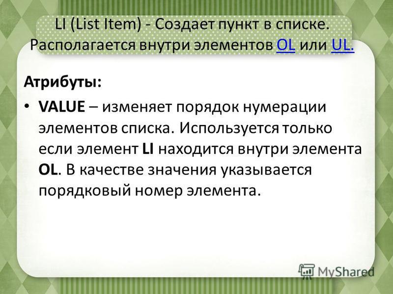 LI (List Item) - Создает пункт в списке. Располагается внутри элементов OL или UL.OLUL. Атрибуты: VALUE – изменяет порядок нумерации элементов списка. Используется только если элемент LI находится внутри элемента OL. В качестве значения указывается п
