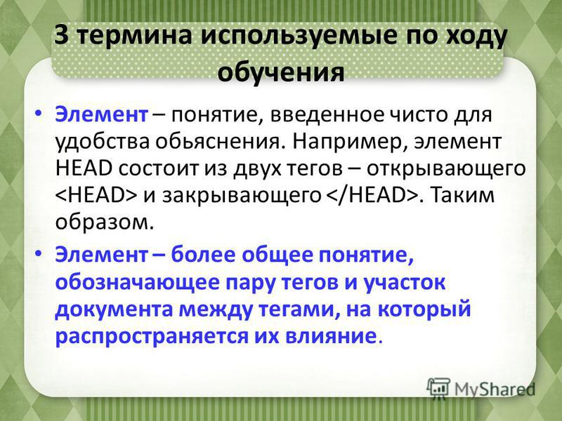 3 термина используемые по ходу обучения Элемент – понятие, введенное чисто для удобства объяснения. Например, элемент HEAD состоит из двух тегов – открывающего и закрывающего. Таким образом. Элемент – более общее понятие, обозначающее пару тегов и уч