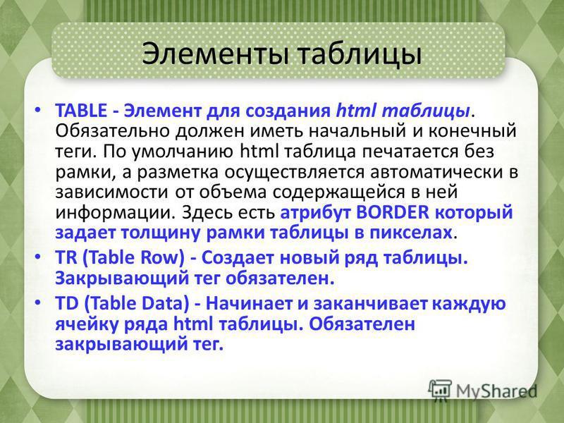 Элементы таблицы TABLE - Элемент для создания html таблицы. Обязательно должен иметь начальный и конечный теги. По умолчанию html таблица печатается без рамки, а разметка осуществляется автоматически в зависимости от объема содержащейся в ней информа