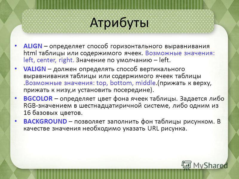 Атрибуты ALIGN – определяет способ горизонтального выравнивания html таблицы или содержимого ячеек. Возможные значения: left, center, right. Значение по умолчанию – left. VALIGN – должен определять способ вертикального выравнивания таблицы или содерж
