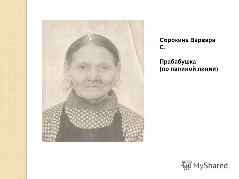 Сорокина Варвара С. Прабабушка (по папиной линии)