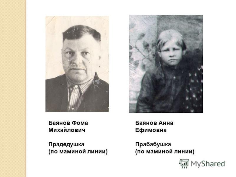 Баянов Фома Михайлович Прадедушка (по маминой линии) Баянов Анна Ефимовна Прабабушка (по маминой линии)