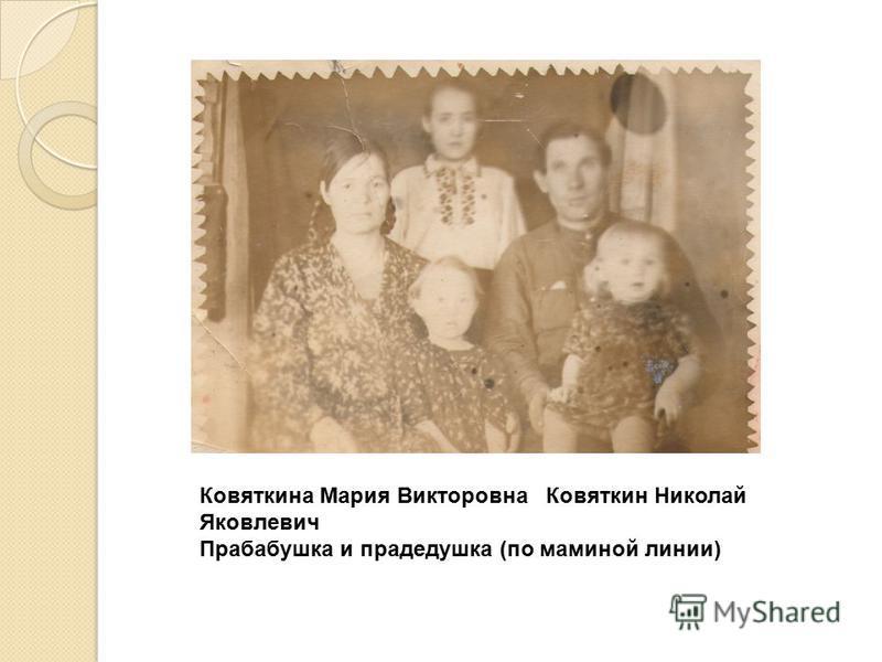 Ковяткина Мария Викторовна Ковяткин Николай Яковлевич Прабабушка и прадедушка (по маминой линии)