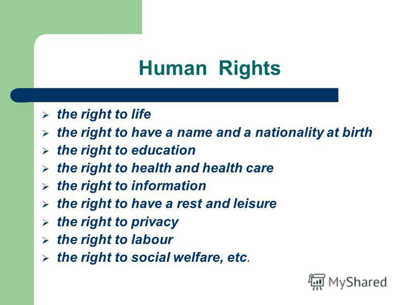 Human Rights the right to life the right to have a name and a nationality at birth the right to education the right to health and health care the right to information the right to have a rest and leisure the right to privacy the right to labour the r