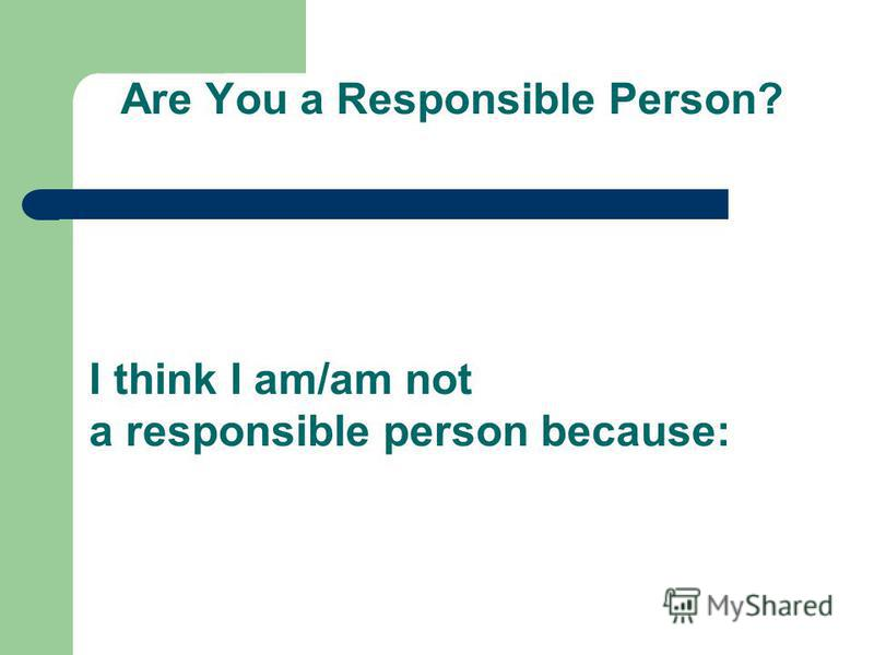 Are You a Responsible Person? I think I am/am not a responsible person because: