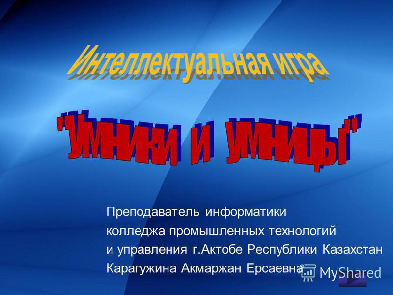 Преподаватель информатики колледжа промышленных технологий и управления г.Актобе Республики Казахстан Карагужина Акмаржан Ерсаевна