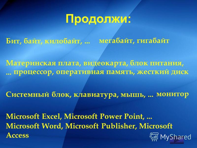 Продолжи: Бит, байт, килобайт,... Материнская плата, видеокарта, блок питания,... Системный блок, клавиатура, мышь,... Microsoft Excel, Microsoft Power Point,... мегабайт, гигабайт процессор, оперативная память, жесткий диск монитор Microsoft Word, M
