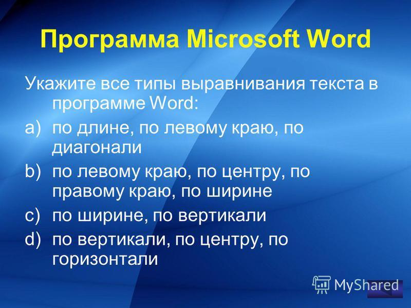 Укажите все типы выравнивания текста в программе Word: a)по длине, по левому краю, по диагонали b)по левому краю, по центру, по правому краю, по ширине c)по ширине, по вертикали d)по вертикали, по центру, по горизонтали Программа Microsoft Word