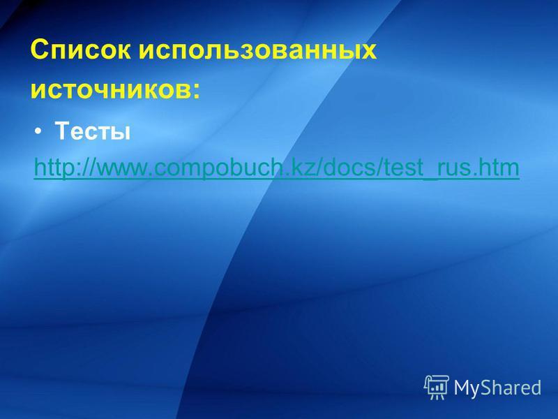 Список использованных источников: Тесты http://www.compobuch.kz/docs/test_rus.htm