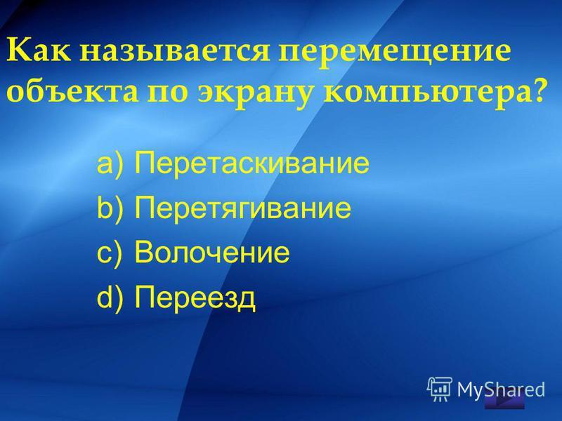 Как называется перемещение объекта по экрану компьютера? a)Перетаскивание b)Перетягивание c)Волочение d)Переезд