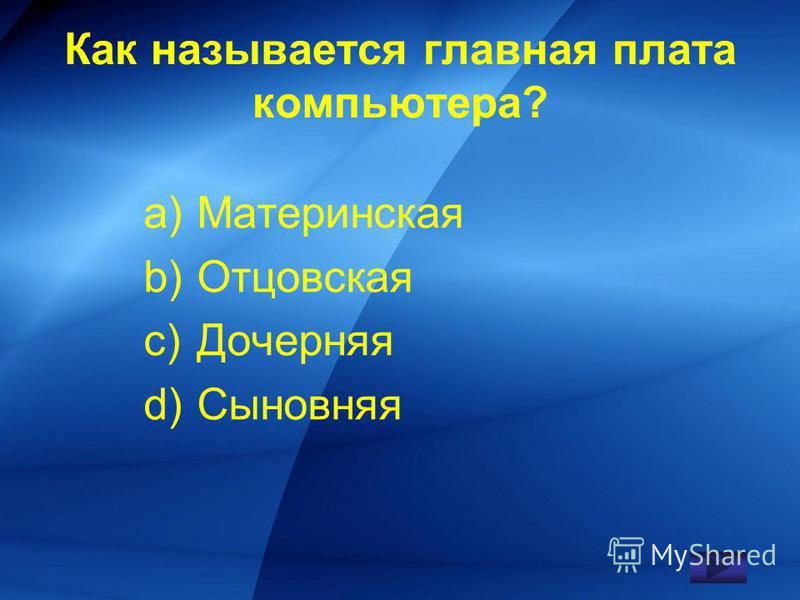 Как называется главная плата компьютера? a)Материнская b)Отцовская c)Дочерняя d)Сыновняя