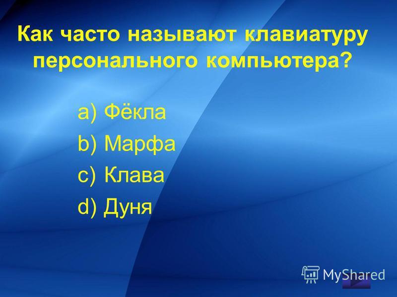 Как часто называют клавиатуру персонального компьютера? a)Фёкла b)Марфа c)Клава d)Дуня