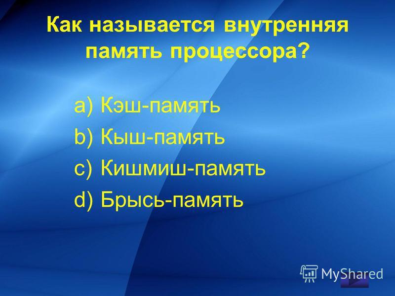Как называется внутренняя память процессора? a)Кэш-память b)Кыш-память c)Кишмиш-память d)Брысь-память