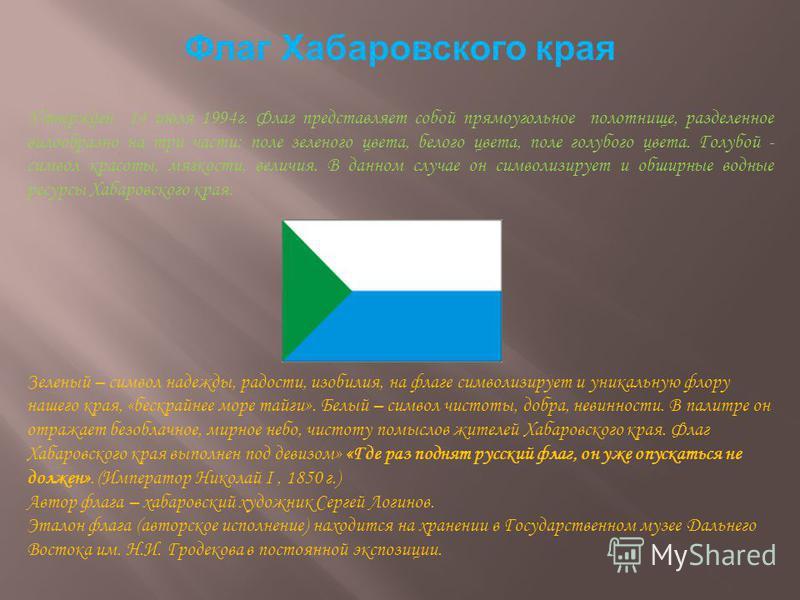 Флаг Хабаровского края Утвержден 14 июля 1994 г. Флаг представляет собой прямоугольное полотнище, разделенное вилообразно на три части: поле зеленого цвета, белого цвета, поле голубого цвета. Голубой - символ красоты, мягкости, величия. В данном случ