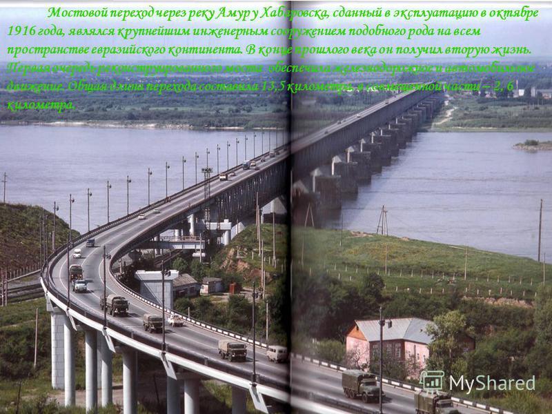 Мостовой переход через реку Амур у Хабаровска, сданный в эксплуатацию в октябре 1916 года, являлся крупнейшим инженерным сооружением подобного рода на всем пространстве евразийского континента. В конце прошлого века он получил вторую жизнь. Первая оч