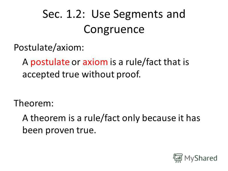 Sec. 1.2: Use Segments and Congruence Postulate/axiom: A postulate or axiom is a rule/fact that is accepted true without proof. Theorem: A theorem is a rule/fact only because it has been proven true.