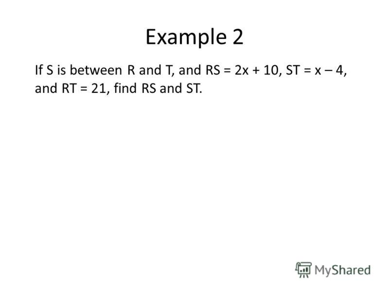 Example 2 If S is between R and T, and RS = 2x + 10, ST = x – 4, and RT = 21, find RS and ST.