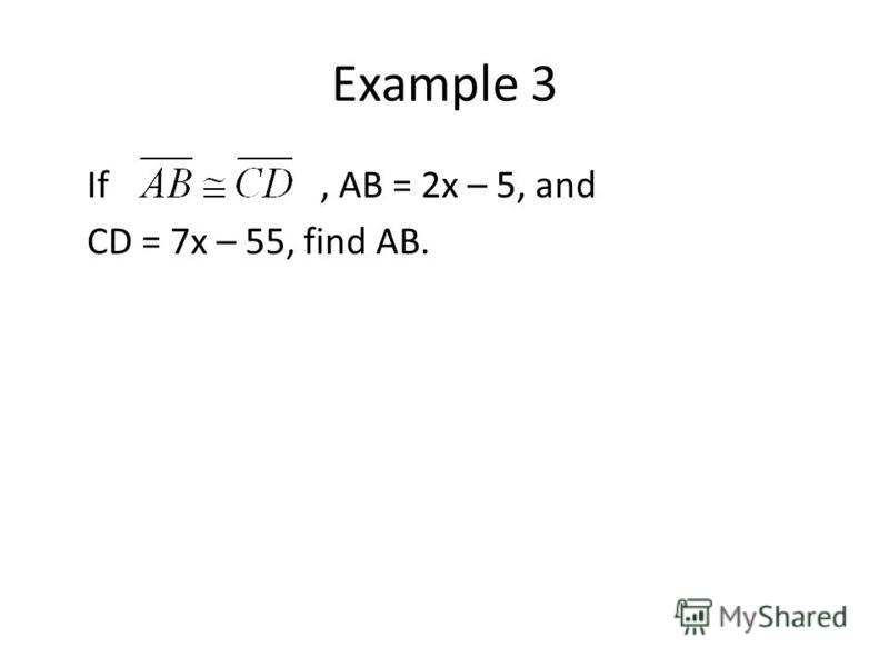 Example 3 If, AB = 2x – 5, and CD = 7x – 55, find AB.