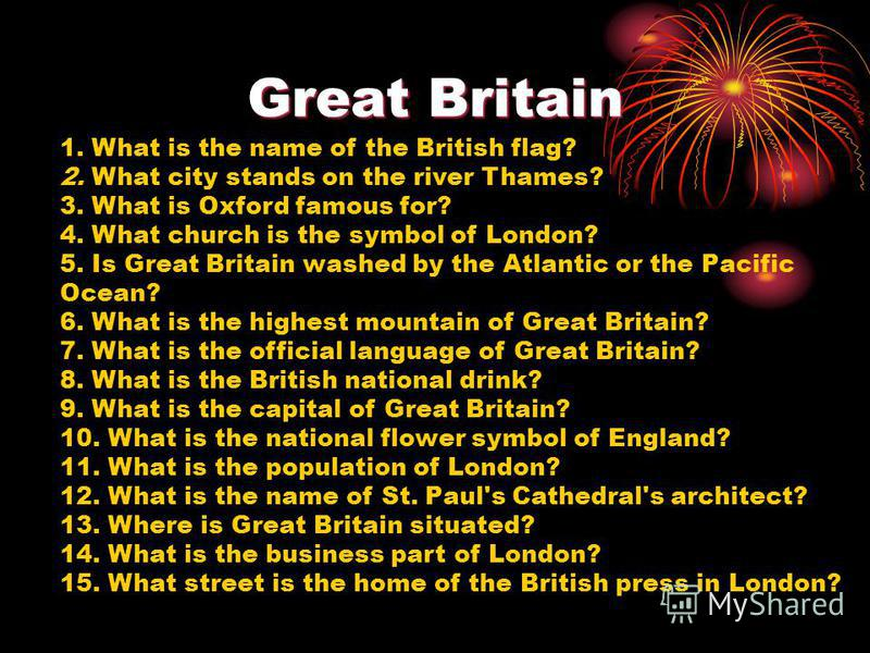 Great Britain 1. What is the name of the British flag? 2. What city stands on the river Thames? 3. What is Oxford famous for? 4. What church is the symbol of London? 5. Is Great Britain washed by the Atlantic or the Pacific Ocean? 6. What is the high