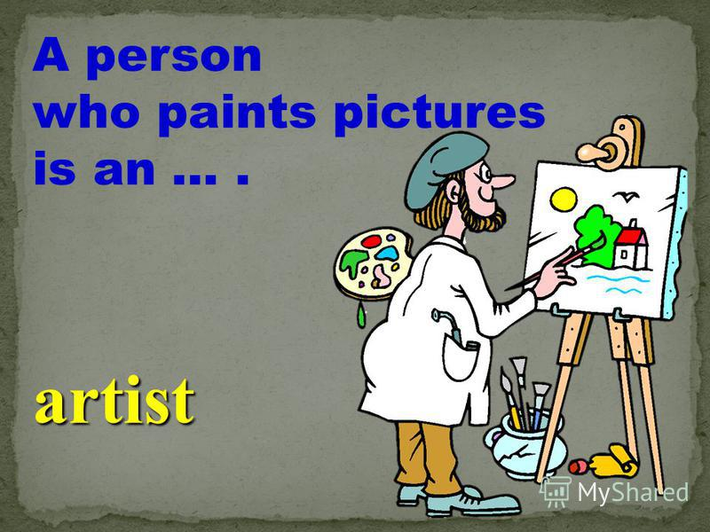 A person who paints pictures is an …. artist