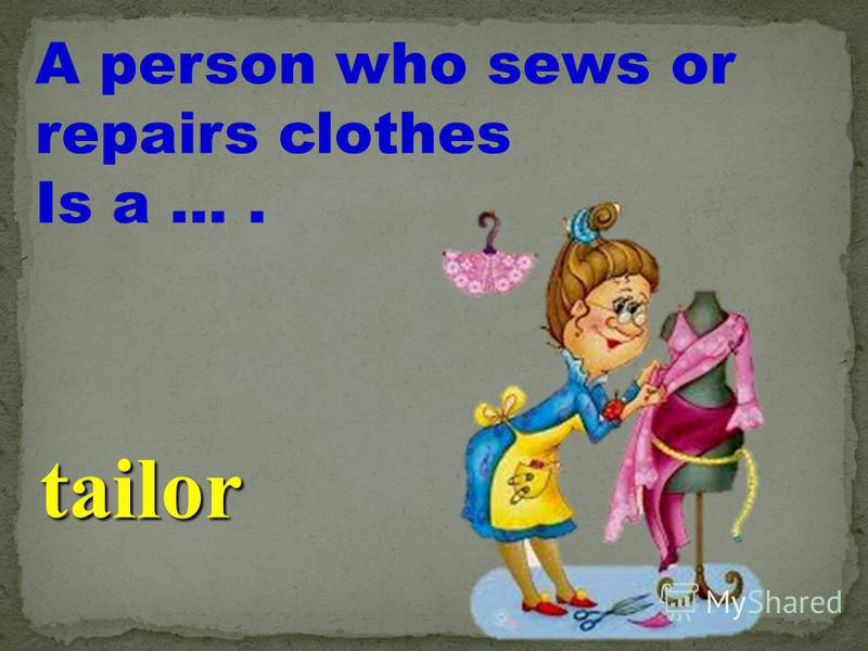 A person who sews or repairs clothes Is a …. tailor