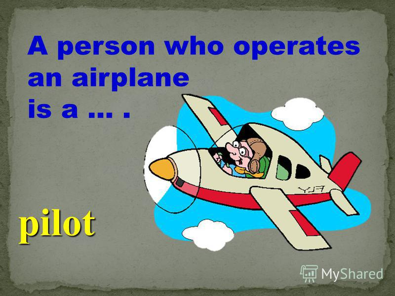 A person who operates an airplane is a …. pilot