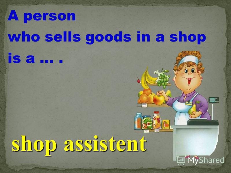 A person who sells goods in a shop is a …. shop assistent