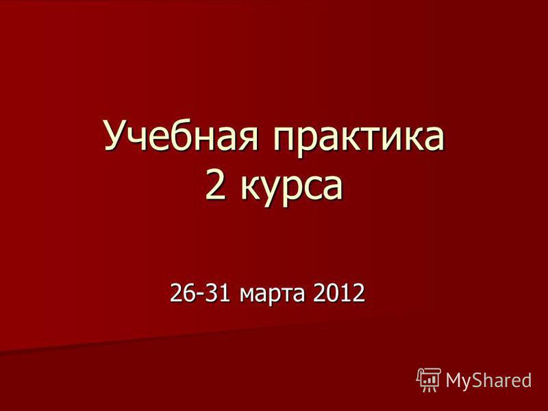 Учебная практика 2 курса 26-31 марта 2012