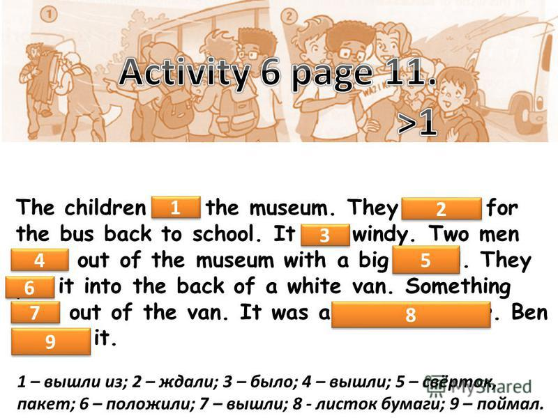 The children left the museum. They waited for the bus back to school. It was windy. Two men came out of the museum with a big parcel. They put it into the back of a white van. Something flew out of the van. It was a piece of paper. Ben caught it. 1 1