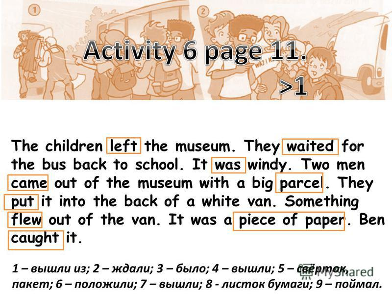 The children left the museum. They waited for the bus back to school. It was windy. Two men came out of the museum with a big parcel. They put it into the back of a white van. Something flew out of the van. It was a piece of paper. Ben caught it. 1 –